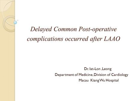 Delayed Common Post-operative complications occurred after LAAO Dr. Iat-Lon,Leong Department of Medicine, Division of Cardiology Macau Kiang Wu Hospital.