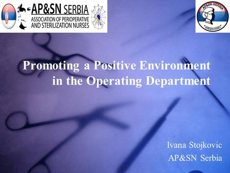 Promoting a Positive Environment in the Operating Department Ivana Stojkovic AP&SN Serbia.