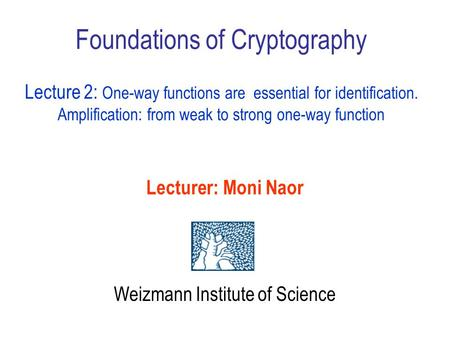 Foundations of Cryptography Lecture 2: One-way functions are essential for identification. Amplification: from weak to strong one-way function Lecturer: