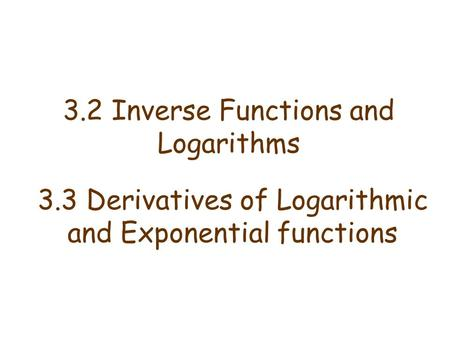 3.2 Inverse Functions and Logarithms 3.3 Derivatives of Logarithmic and Exponential functions.