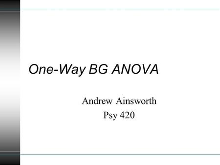 One-Way BG ANOVA Andrew Ainsworth Psy 420. Topics Analysis with more than 2 levels Deviation, Computation, Regression, Unequal Samples Specific Comparisons.