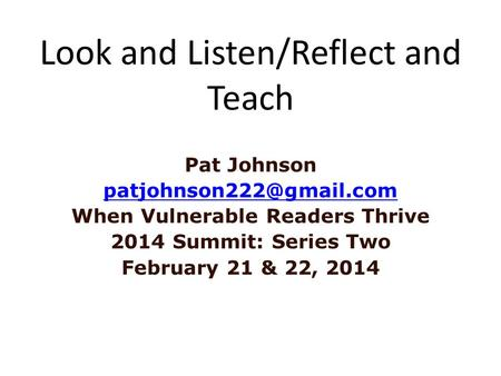 Look and Listen/Reflect and Teach Pat Johnson When Vulnerable Readers Thrive 2014 Summit: Series Two February 21 & 22, 2014.