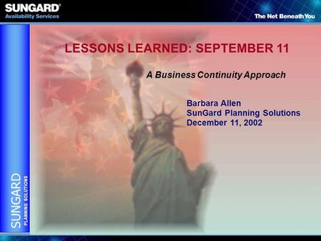 SUNGARD PLANNING SOLUTIONS LESSONS LEARNED: SEPTEMBER 11 A Business Continuity Approach Barbara Allen SunGard Planning Solutions December 11, 2002.