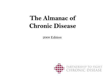 The Almanac of Chronic Disease 2008 Edition. 2 Table of Contents I.The Human Cost Today II.The Economic Cost Today III.The Cost Tomorrow IV.Opportunity.