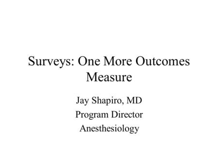 Surveys: One More Outcomes Measure Jay Shapiro, MD Program Director Anesthesiology.