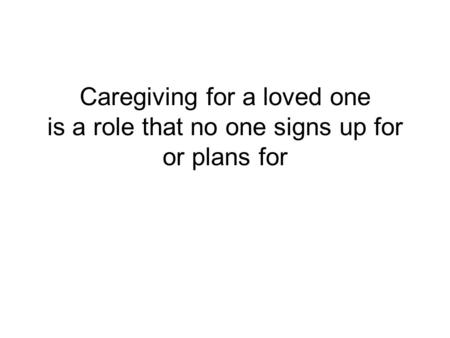 Caregiving for a loved one is a role that no one signs up for or plans for I am sorry that we are meeting to talk about this and for the pain that this.