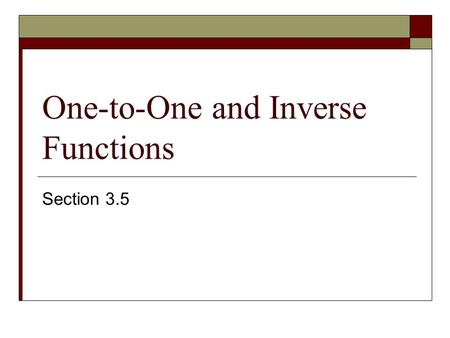 One-to-One and Inverse Functions Section 3.5. Function and One-to-One  Function- each value of x corresponds to only one y – value Use vertical line.