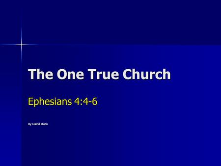 The One True Church Ephesians 4:4-6 By David Dann.