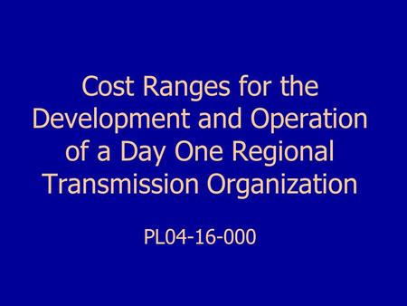 Cost Ranges for the Development and Operation of a Day One Regional Transmission Organization PL04-16-000.