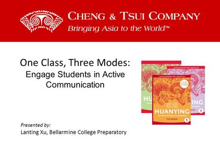 One Class, Three Modes: Engage Students in Active Communication Presented by: Lanting Xu, Bellarmine College Preparatory.
