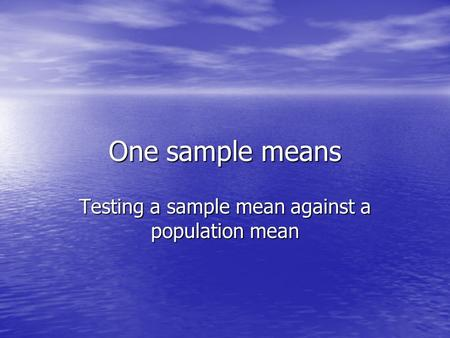 One sample means Testing a sample mean against a population mean.