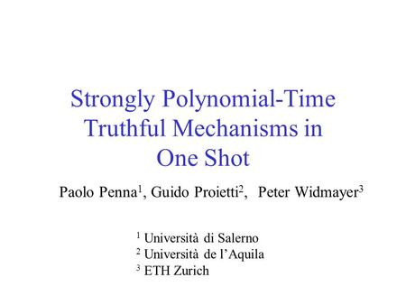 Strongly Polynomial-Time Truthful Mechanisms in One Shot Paolo Penna 1, Guido Proietti 2, Peter Widmayer 3 1 Università di Salerno 2 Università de l'Aquila.