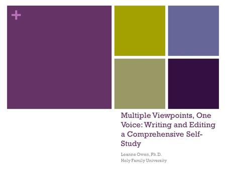 + Multiple Viewpoints, One Voice: Writing and Editing a Comprehensive Self- Study Leanne Owen, Ph.D. Holy Family University.
