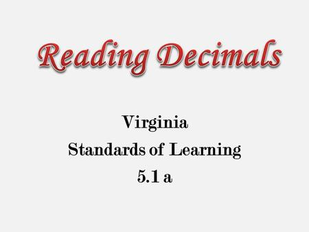 Virginia Standards of Learning 5.1 a. The student will read, write, & identify the place values of decimals through thousandths.