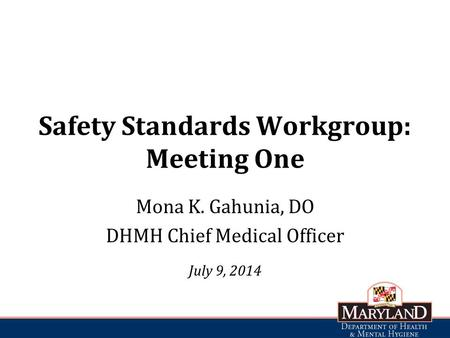 Safety Standards Workgroup: Meeting One Mona K. Gahunia, DO DHMH Chief Medical Officer July 9, 2014.