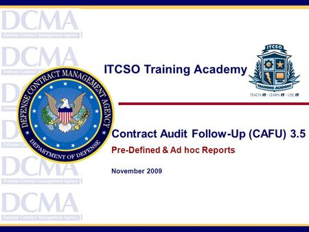 Contract Audit Follow-Up (CAFU) 3.5 Pre-Defined & Ad hoc Reports November 2009 ITCSO Training Academy.