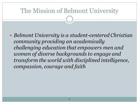 The Mission of Belmont University Belmont University is a student-centered Christian community providing an academically challenging education that empowers.