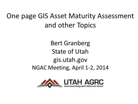 One page GIS Asset Maturity Assessment and other Topics Bert Granberg State of Utah gis.utah.gov NGAC Meeting, April 1-2, 2014.