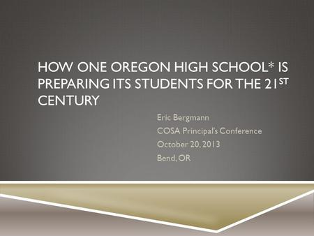 HOW ONE OREGON HIGH SCHOOL* IS PREPARING ITS STUDENTS FOR THE 21 ST CENTURY Eric Bergmann COSA Principal's Conference October 20, 2013 Bend, OR.