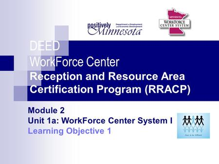 DEED WorkForce Center Reception and Resource Area Certification Program (RRACP) Module 2 Unit 1a: WorkForce Center System I Learning Objective 1.