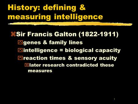 1 History: defining & measuring intelligence zSir Francis Galton (1822-1911) ygenes & family lines yintelligence = biological capacity yreaction times.