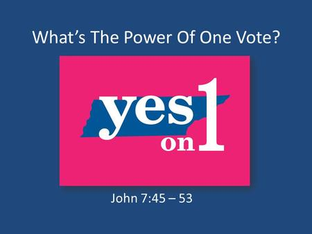 What's The Power Of One Vote? John 7:45 – 53. Tennessee Today Tennessee Is Ranked Third In Our Nation As An Abortion Destination. WHY? No Informed Consent.