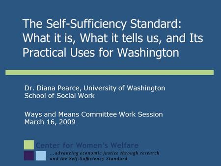 Dr. Diana Pearce, University of Washington School of Social Work Ways and Means Committee Work Session March 16, 2009 The Self-Sufficiency Standard: What.