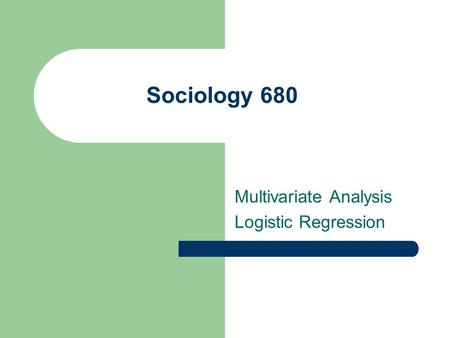 Sociology 680 Multivariate Analysis Logistic Regression.
