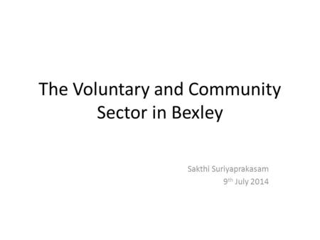 The Voluntary and Community Sector in Bexley Sakthi Suriyaprakasam 9 th July 2014.