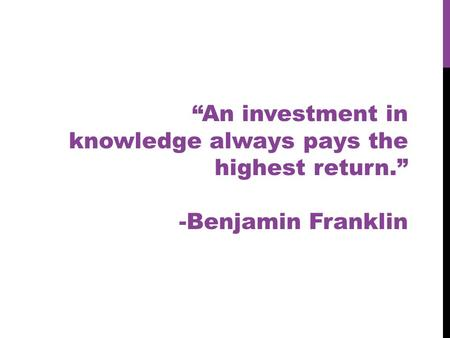"""An investment in knowledge always pays the highest return."" -Benjamin Franklin."