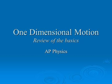 One Dimensional Motion Review of the basics AP Physics.