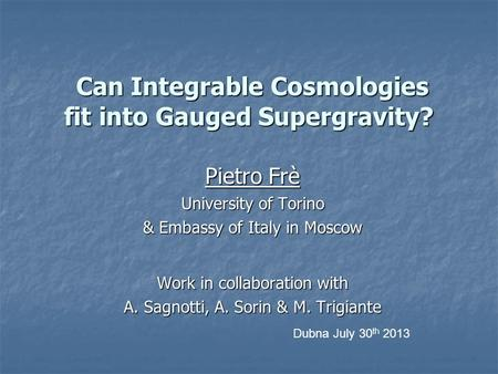 Can Integrable Cosmologies fit into Gauged Supergravity? Can Integrable Cosmologies fit into Gauged Supergravity? Pietro Frè University of Torino & Embassy.