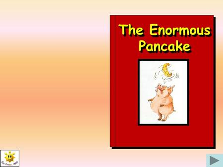 The Enormous Pancake Once upon a time there was a mother who had seven little boys – and they were always hungry! One day seven hopeful little faces.