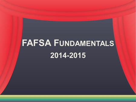 FAFSA F UNDAMENTALS 2014-2015. Paying for College No matter who you are, you CAN go to college College is an investment in your future Many forms of financial.