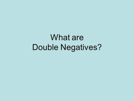 What are Double Negatives?. 2 negative words in the same sentence.