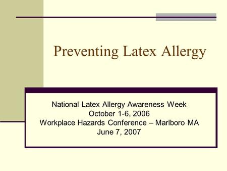 Preventing Latex Allergy National Latex Allergy Awareness Week October 1-6, 2006 Workplace Hazards Conference – Marlboro MA June 7, 2007.