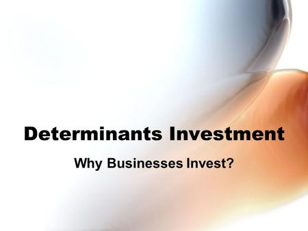 Determinants Investment Why Businesses Invest?. Building Capital Investment involves sacrifice (on someone's part) To invest –We must work more –We must.