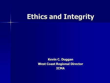 Ethics and Integrity Kevin C. Duggan West Coast Regional Director ICMA.