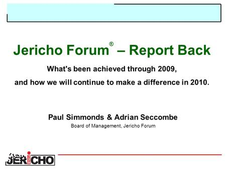 Jericho Forum ® – Report Back What's been achieved through 2009, and how we will continue to make a difference in 2010. Paul Simmonds & Adrian Seccombe.
