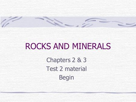 ROCKS AND MINERALS Chapters 2 & 3 Test 2 material Begin.