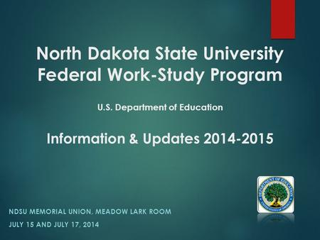 North Dakota State University Federal Work-Study Program U.S. Department of Education Information & Updates 2014-2015 NDSU MEMORIAL UNION, MEADOW LARK.
