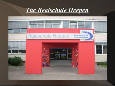 The Realschule Heepen General information:  About 700 pupils (aged 10 to 17) attend the school from the 5th to the 10th class.  They are taught by.