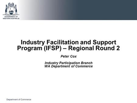 Industry Facilitation and Support Program (IFSP) – Regional Round 2 Peter Cox Industry Participation Branch WA Department of Commerce.