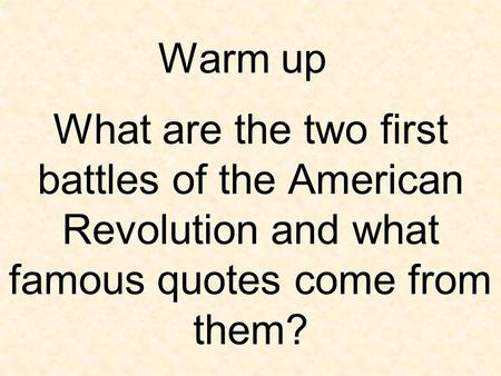 Warm up What are the two first battles of the American Revolution and what famous quotes come from them?