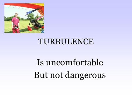 TURBULENCE Is uncomfortable But not dangerous. Why the wings move To make it smoother for you To make it easier for the wings.