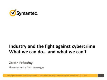 'Changing environment – changing security' - Cyber-threat challenges today – Budapest, September 17-18, 2012 1 Industry and the fight against cybercrime.
