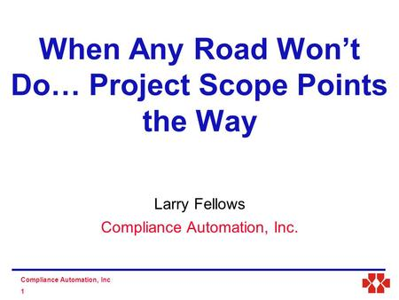 S D Compliance Automation, Inc 1 Larry Fellows Compliance Automation, Inc. When Any Road Won't Do… Project Scope Points the Way.