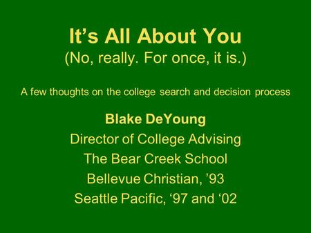 It's All About You (No, really. For once, it is.) A few thoughts on the college search and decision process Blake DeYoung Director of College Advising.