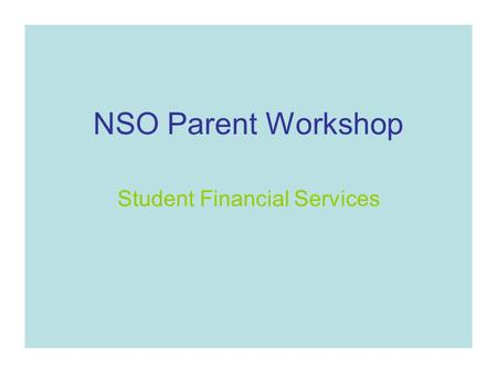NSO Parent Workshop Student Financial Services. View a copy of this presentation on the Student Financial Services Home page- it will be posted after.