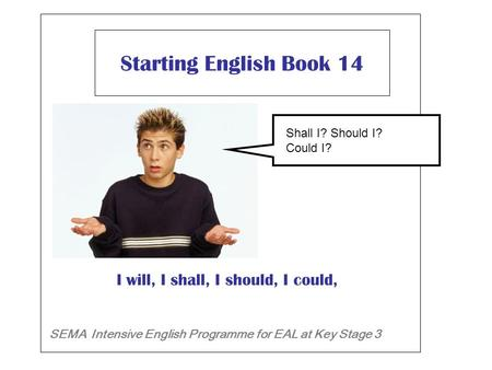 Starting English Book 14 SEMA Intensive English Programme for EAL at Key Stage 3 I will, I shall, I should, I could, Will I ? Shall I? Should I?Shall I?